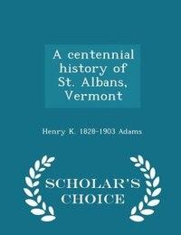 A centennial history of St. Albans, Vermont  - Scholar's Choice Edition