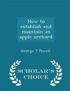 How to establish and maintain an apple orchard  - Scholar's Choice Edition