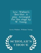 Lew. Wallace's Ben-Hur. A play. Arranged for the stage by W. Young. - Scholar's Choice Edition