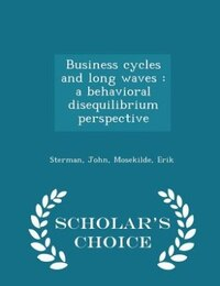 Business cycles and long waves: a behavioral disequilibrium perspective - Scholar's Choice Edition
