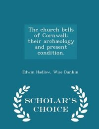 The church bells of Cornwall: their archæology and present condition. - Scholar's Choice Edition