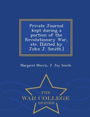 Private Journal kept during a portion of the Revolutionary War, etc. [Edited by John J. Smith.] - War College Series by Margaret Morris
