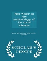 Max Weber on the methodology of the social sciences; - Scholar's Choice Edition