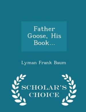 Father Goose, His Book... - Scholar's Choice Edition by Lyman Frank Baum