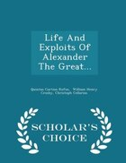 Life And Exploits Of Alexander The Great... - Scholar's Choice Edition