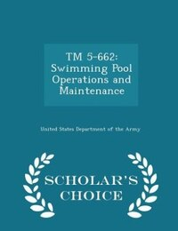 TM 5-662: Swimming Pool Operations and Maintenance - Scholar's Choice Edition