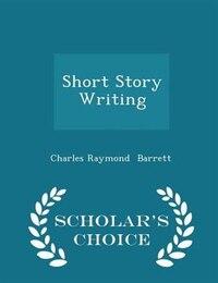 Short Story Writing - Scholar's Choice Edition