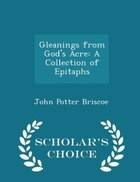 Gleanings from God's Acre: A Collection of Epitaphs - Scholar's Choice Edition
