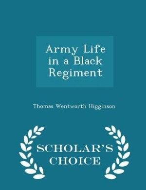 Army Life in a Black Regiment - Scholar's Choice Edition by Thomas Wentworth Higginson