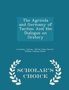 The Agricola and Germany of Tacitus: And the Dialogue on Oratory - Scholar's Choice Edition