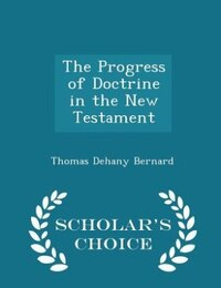 The Progress of Doctrine in the New Testament - Scholar's Choice Edition