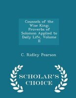 Counsels of the Wise King; Proverbs of Solomon Applied to Daily Life, Volume II - Scholar's Choice…
