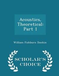 Acoustics, Theoretical: Part 1 - Scholar's Choice Edition