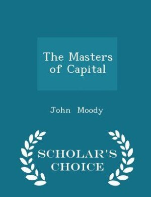The Masters of Capital - Scholar's Choice Edition by John Moody