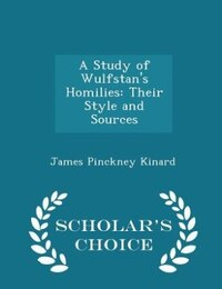 A Study of Wulfstan's Homilies: Their Style and Sources - Scholar's Choice Edition
