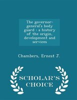 The governor-general's body guard: a history of the origin, development and services - Scholar's…