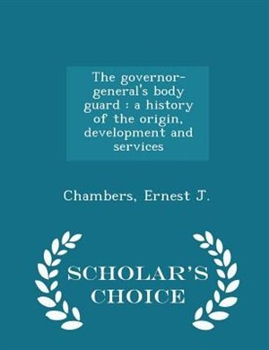 The governor-general's body guard: a history of the origin, development and services - Scholar's Choice Edition by Chambers Ernest J.