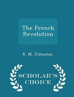 The French Revolution - Scholar's Choice Edition by R. M. Johnston