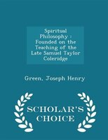 Spiritual Philosophy: Founded on the Teaching of the Late Samuel Taylor Coleridge - Scholar's…