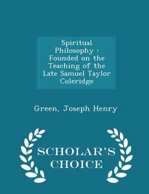 Spiritual Philosophy: Founded on the Teaching of the Late Samuel Taylor Coleridge - Scholar's Choice Edition by Green Joseph Henry