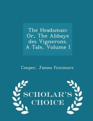 The Headsman: Or, The Abbaye des Vignerons. A Tale, Volume I - Scholar's Choice Edition by Cooper James Fenimore
