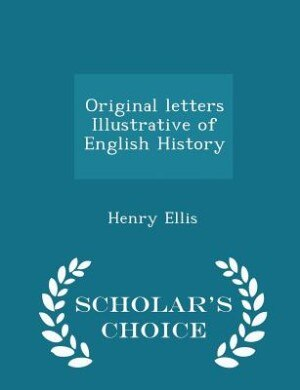 Original letters Illustrative of English History - Scholar's Choice Edition by Henry Ellis