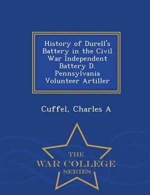 History of Durell's Battery in the Civil War Independent Battery D. Pennsylvania Volunteer Artiller - War College Series by Cuffel Charles A