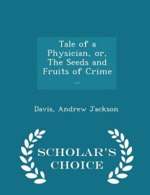 Tale of a Physician, or, The Seeds and Fruits of Crime .. - Scholar's Choice Edition by Davis Andrew Jackson