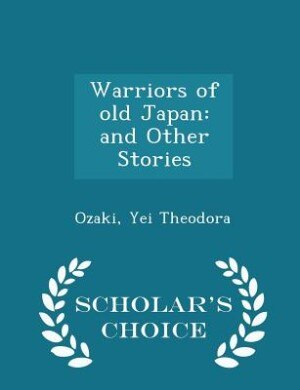 Warriors of old Japan: and Other Stories - Scholar's Choice Edition by Ozaki Yei Theodora