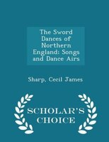 The Sword Dances of Northern England; Songs and Dance Airs - Scholar's Choice Edition