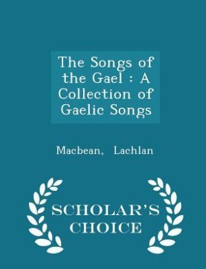The Songs of the Gael: A Collection of Gaelic Songs - Scholar's Choice Edition by Macbean Lachlan