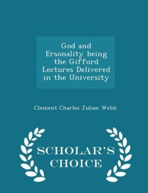 God and Ersonality being the Gifford Lectures Delivered in the University - Scholar's Choice Edition by Clement Charles Julian Webb