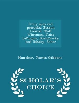 Ivory apes and peacocks; Joseph Conrad, Walt Whitman, Jules Laforgue, Dostoïevsky and Tolstoy, Schoe - Scholar's Choice Edition by Huneker James Gibbons