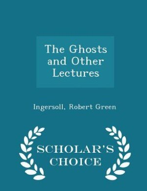 The Ghosts and Other Lectures - Scholar's Choice Edition by Ingersoll Robert Green