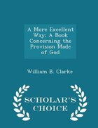 A More Excellent Way; A Book Concerning the Provision Made of God - Scholar's Choice Edition