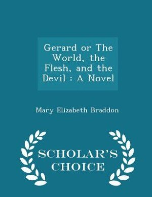 Gerard or The World, the Flesh, and the Devil: A Novel - Scholar's Choice Edition by Mary Elizabeth Braddon