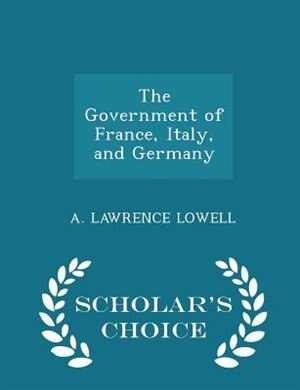The Government of France, Italy, and Germany - Scholar's Choice Edition by A. Lawrence Lowell