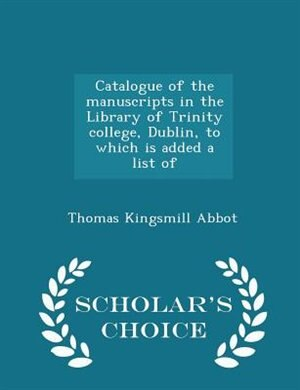 Catalogue of the manuscripts in the Library of Trinity college, Dublin, to which is added a list of - Scholar's Choice Edition by Thomas Kingsmill Abbot