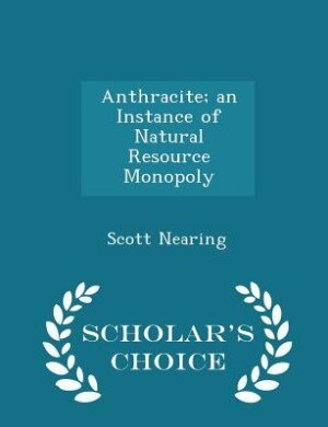 Anthracite; an Instance of Natural Resource Monopoly - Scholar's Choice Edition by Scott Nearing