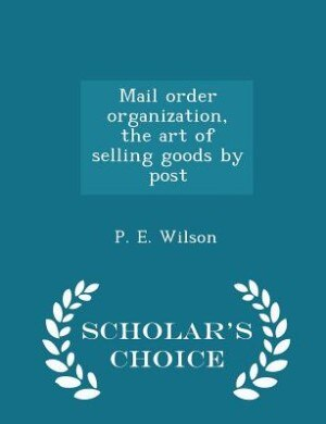 Mail order organization, the art of selling goods by post - Scholar's Choice Edition by P. E. Wilson