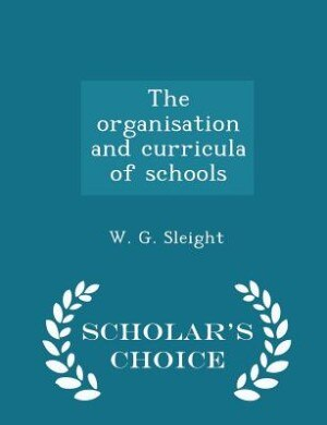 The organisation and curricula of schools - Scholar's Choice Edition by W. G. Sleight