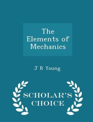 The Elements of Mechanics - Scholar's Choice Edition by J R Young