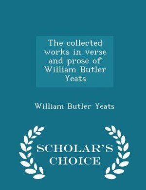 The collected works in verse and prose of William Butler Yeats - Scholar's Choice Edition by William Butler Yeats