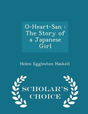 O-Heart-San: The Story of a Japanese Girl - Scholar's Choice Edition by Helen Eggleston Haskell
