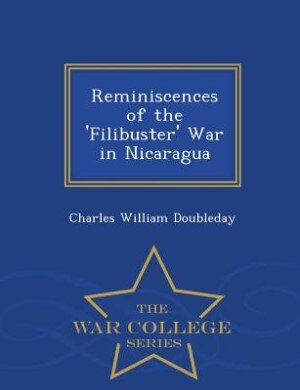 Reminiscences of the 'Filibuster' War in Nicaragua - War College Series by Charles William Doubleday