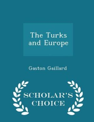 The Turks and Europe - Scholar's Choice Edition by Gaston Gaillard