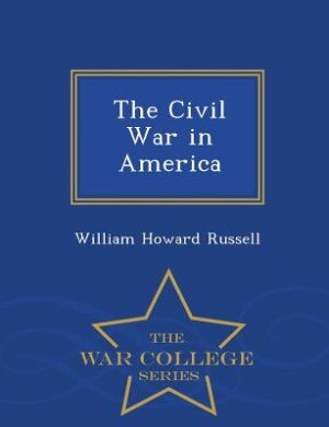 The Civil War in America - War College Series by William Howard Russell