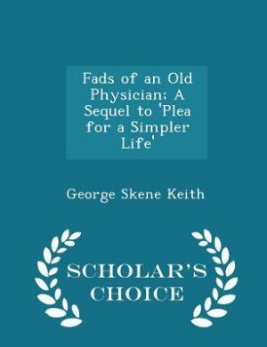 Fads of an Old Physician; A Sequel to 'Plea for a Simpler Life' - Scholar's Choice Edition by George Skene Keith