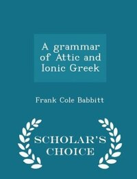 A grammar of Attic and Ionic Greek - Scholar's Choice Edition