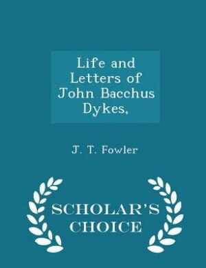 Life and Letters of John Bacchus Dykes, - Scholar's Choice Edition by J. T. Fowler